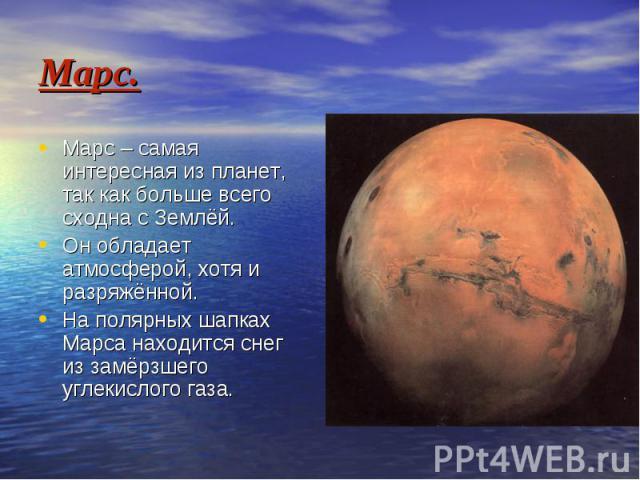 Марс. Марс – самая интересная из планет, так как больше всего сходна с Землёй. Он обладает атмосферой, хотя и разряжённой. На полярных шапках Марса находится снег из замёрзшего углекислого газа.