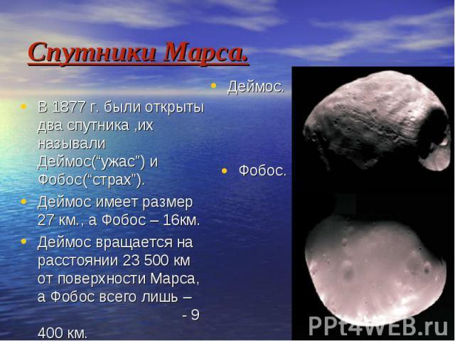 """Спутники Марса. В 1877 г. были открыты два спутника ,их называли Деймос(""""ужас"""") и Фобос(""""страх""""). Деймос имеет размер 27 км., а Фобос – 16км. Деймос вращается на расстоянии 23 500 км от поверхности Марса, а Фобос всего лишь – - 9 400 км."""