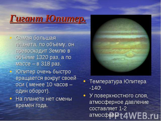 Гигант Юпитер. Самая большая планета, по объёму, он превосходит Землю в объёме 1320 раз, а по массе – в 318 раз. Юпитер очень быстро вращается вокруг своей оси ( менее 10 часов – один оборот). На планете нет смены времён года.