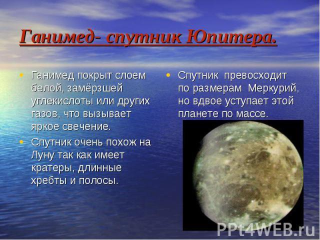 Ганимед- спутник Юпитера. Ганимед покрыт слоем белой, замёрзшей углекислоты или других газов, что вызывает яркое свечение. Спутник очень похож на Луну так как имеет кратеры, длинные хребты и полосы.
