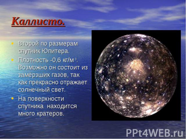 Каллисто. Второй по размерам спутник Юпитера. Плотность -0,6 кг/м 3. Возможно он состоит из замёрзших газов, так как прекрасно отражает солнечный свет. На поверхности спутника находится много кратеров.