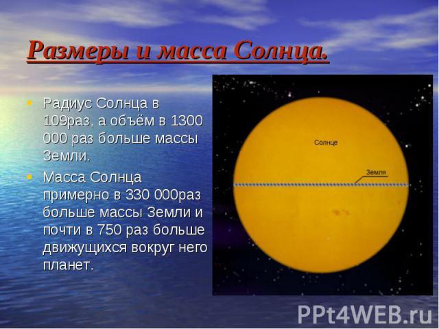Размеры и масса Солнца. Радиус Солнца в 109раз, а объём в 1300 000 раз больше массы Земли. Масса Солнца примерно в 330 000раз больше массы Земли и почти в 750 раз больше движущихся вокруг него планет.