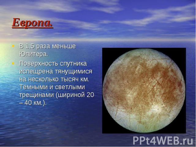 Европа. В 1,5 раза меньше Юпитера. Поверхность спутника испещрена тянущимися на несколько тысяч км. Тёмными и светлыми трещинами (шириной 20 – 40 км.).