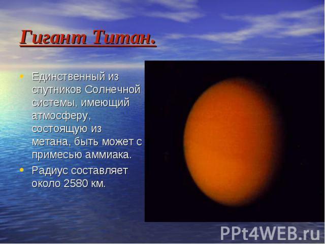 Гигант Титан. Единственный из спутников Солнечной системы, имеющий атмосферу, состоящую из метана, быть может с примесью аммиака. Радиус составляет около 2580 км.