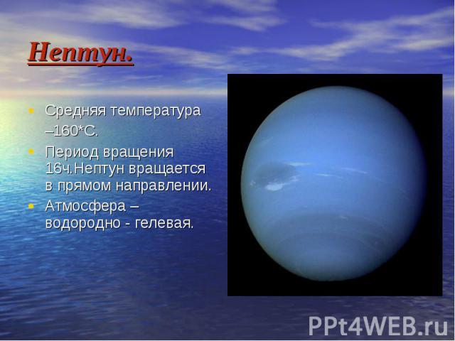 Нептун. Средняя температура –160*С. Период вращения 16ч.Нептун вращается в прямом направлении. Атмосфера – водородно - гелевая.