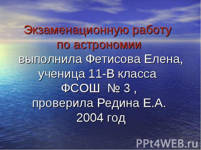 Экзаменационную работу по астрономии выполнила Фетисова Елена, ученица 11-В класса ФСОШ № 3 , проверила Редина Е.А. 2004 год