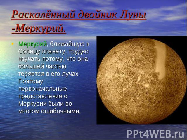 Раскалённый двойник Луны -Меркурий. Меркурий, ближайшую к Солнцу планету, трудно изучать потому, что она большей частью теряется в его лучах. Поэтому первоначальные представления о Меркурии были во многом ошибочными.