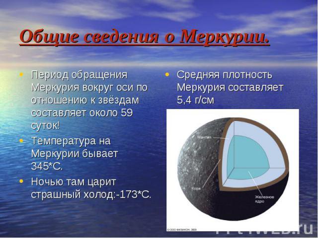 Общие сведения о Меркурии. Период обращения Меркурия вокруг оси по отношению к звёздам составляет около 59 суток! Температура на Меркурии бывает 345*С. Ночью там царит страшный холод:-173*С.