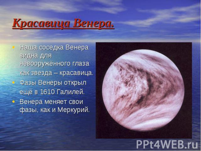Красавица Венера. Наша соседка Венера видна для невооружённого глаза как звезда – красавица. Фазы Венеры открыл ещё в 1610 Галилей. Венера меняет свои фазы, как и Меркурий.