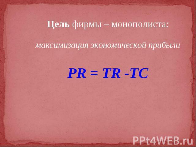 Цель фирмы – монополиста: Цель фирмы – монополиста: максимизация экономической прибыли PR = TR -TC