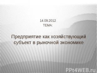 Предприятие как хозяйствующий субъект в рыночной экономике 14.09.2012 ТЕМА: