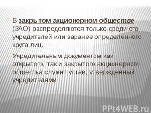 В закрытом акционерном обществе (ЗАО) распределяются только среди его учредителе