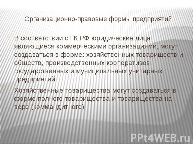 Организационно-правовые формы предприятий В соответствии с ГК РФ юридические лица, являющиеся коммерческими организациями, могут создаваться в форме: хозяйственных товариществ и обществ, производственных кооперативов, государственных и муниципальных…