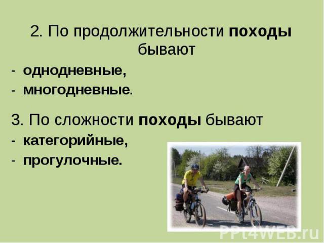 2. По продолжительности походы бывают 2. По продолжительности походы бывают однодневные, многодневные. 3. По сложности походы бывают категорийные, прогулочные.