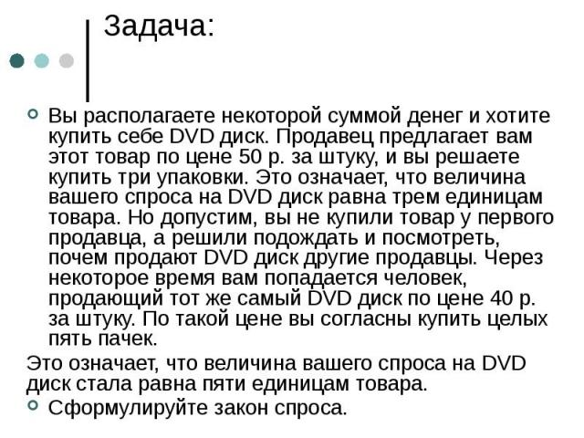 Задача: Вы располагаете некоторой суммой денег и хотите купить себе DVD диск. Продавец предлагает вам этот товар по цене 50 р. за штуку, и вы решаете купить три упаковки. Это означает, что величина вашего спроса на DVD диск равна трем единицам товар…