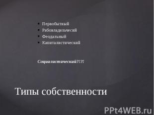 Типы собственности Первобытный Рабовладельчесий Феодальный Капиталистический Соц