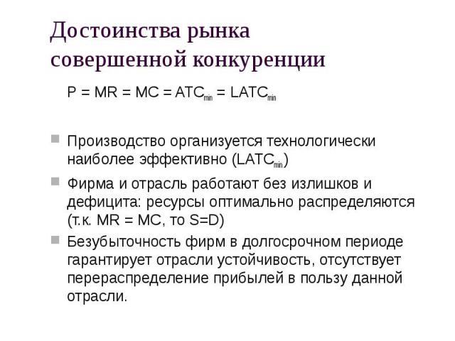 P = MR = MC = ATCmin = LATCmin P = MR = MC = ATCmin = LATCmin Производство организуется технологически наиболее эффективно (LATCmin ) Фирма и отрасль работают без излишков и дефицита: ресурсы оптимально распределяются (т.к. MR = MC, то S=D) Безубыто…