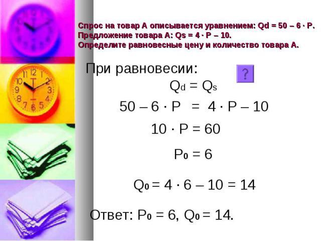 Спрос на товар А описывается уравнением: Qd = 50 – 6 · Р. Предложение товара А: Qs = 4 · Р – 10. Определите равновесные цену и количество товара А.