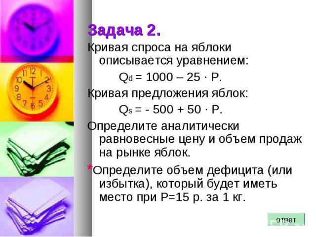 Задача 2. Кривая спроса на яблоки описывается уравнением: Qd = 1000 – 25 · Р. Кривая предложения яблок: Qs = - 500 + 50 · Р. Определите аналитически равновесные цену и объем продаж на рынке яблок. *Определите объем дефицита (или избытка), который бу…