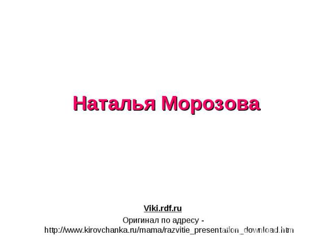 Наталья Морозова Viki.rdf.ru Оригинал по адресу - http://www.kirovchanka.ru/mama/razvitie_presentation_download.htm