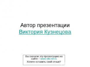 Автор презентации Виктория Кузнецова Вы скачали эту презентацию на сайте – www.v
