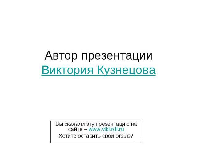 Автор презентации Виктория Кузнецова Вы скачали эту презентацию на сайте – www.viki.rdf.ru Хотите оставить свой отзыв?