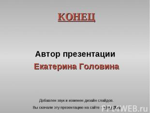 КОНЕЦ КОНЕЦ Автор презентации Екатерина Головина