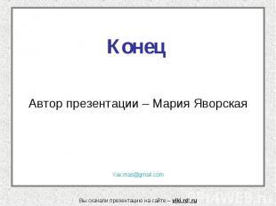Конец Автор презентации – Мария Яворская Yav.mas@gmail.com Вы скачали презентаци