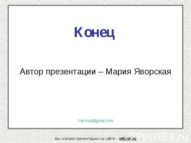 Конец Автор презентации – Мария Яворская Yav.mas@gmail.com Вы скачали презентацию на сайте – viki.rdf.ru