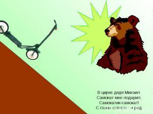 В цирке дядя Михаил Самокат мне подарил. Самокатик-самокат! С горки катится - и