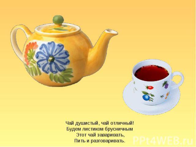 Чай душистый, чай отличный! Будем листиком брусничным Этот чай заваривать, Пить и разговаривать.