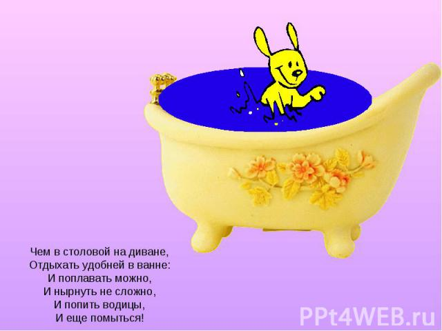 Чем в столовой на диване, Отдыхать удобней в ванне: И поплавать можно, И нырнуть не сложно, И попить водицы, И еще помыться!