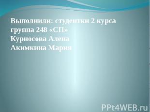 Выполнили: студентки 2 курса группа 248 «СП» Курносова Алена Акимкина Мария