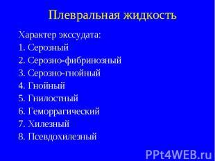 Плевральная жидкость Характер экссудата: 1. Серозный 2. Серозно-фибринозный 3. С