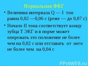 Нормальная ФКГ Величина интервала Q — I тон равна 0,02 —0,06 с (реже — до 0,07 с