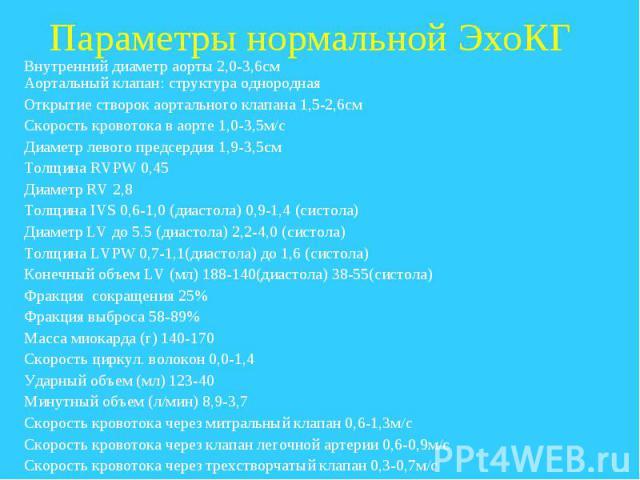 Параметры нормальной ЭхоКГ Внутренний диаметр аорты 2,0-3,6см Аортальный клапан: структура однородная Открытие створок аортального клапана 1,5-2,6см Скорость кровотока в аорте 1,0-3,5м/с Диаметр левого предсердия 1,9-3,5см Толщина RVPW 0,45 Диаметр …