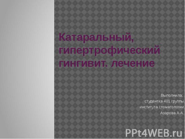 Катаральный, гипертрофический гингивит. лечение Выполнила: студентка 401 группы института стоматологии Азарова А.А.
