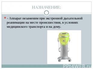 НАЗНАЧЕНИЕ: - Аппарат незаменим при экстренной дыхательной реанимации на месте п