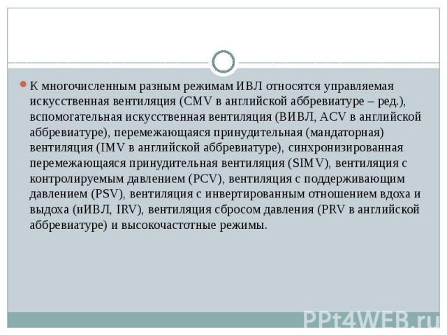 К многочисленным разным режимам ИВЛ относятся управляемая искусственная вентиляция (CMV в английской аббревиатуре – ред.), вспомогательная искусственная вентиляция (ВИВЛ, ACV в английской аббревиатуре), перемежающаяся принудительная (мандаторная) ве…