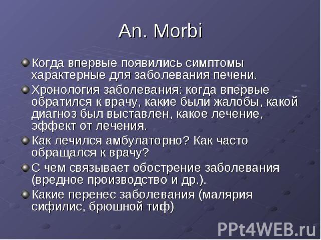 An. Morbi Когда впервые появились симптомы характерные для заболевания печени. Хронология заболевания: когда впервые обратился к врачу, какие были жалобы, какой диагноз был выставлен, какое лечение, эффект от лечения. Как лечился амбулаторно? Как ча…