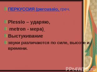 ПЕРКУССИЯ (pегсussio, греч. ПЕРКУССИЯ (pегсussio, греч. Plеssio – ударяю, metron