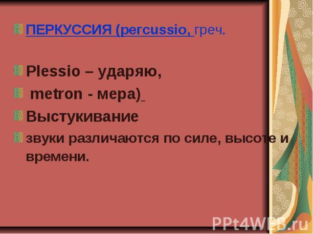 ПЕРКУССИЯ (pегсussio, греч. ПЕРКУССИЯ (pегсussio, греч. Plеssio – ударяю, metron - мера) Выстукивание звуки различаются по силе, высоте и времени.