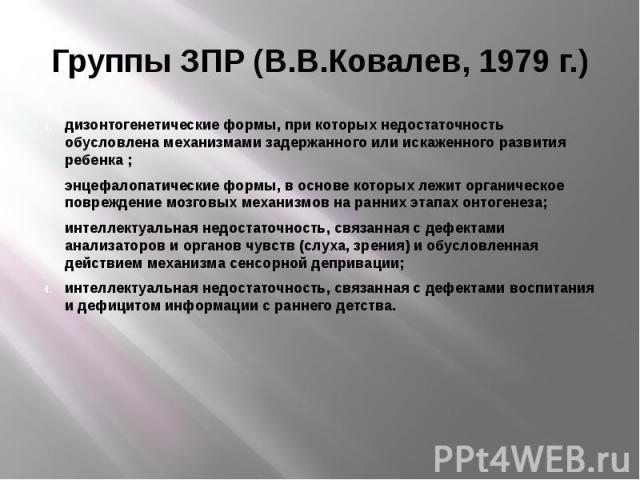 Группы ЗПР (В.В.Ковалев, 1979 г.) дизонтогенетические формы, при которых недостаточность обусловлена механизмами задержанного или искаженного развития ребенка ; энцефалопатические формы, в основе которых лежит органическое повреждение мозговых механ…