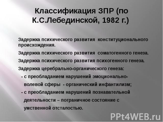 Классификация ЗПР (по К.С.Лебединской, 1982 г.) Задержка психического развития конституционального происхождения. Задержка психического развития соматогенного генеза. Задержка психического развития психогенного генеза. Задержка церебрально-органичес…