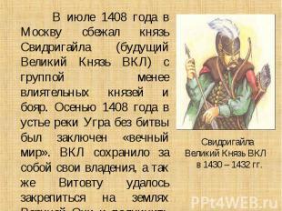 В июле 1408 года в Москву сбежал князь Свидригайла (будущий Великий Князь ВКЛ) с