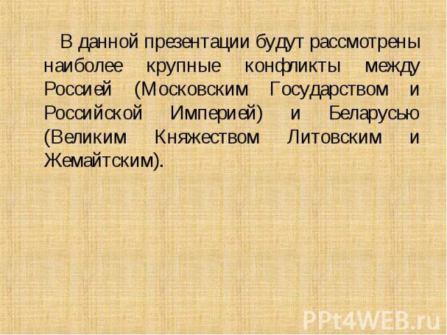 В данной презентации будут рассмотрены наиболее крупные конфликты между Россией (Московским Государством и Российской Империей) и Беларусью (Великим Княжеством Литовским и Жемайтским). В данной презентации будут рассмотрены наиболее крупные конфликт…