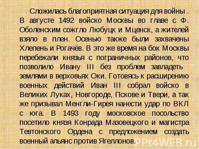 Сложилась благоприятная ситуация для войны . В августе 1492 войско Москвы во главе с Ф. Оболенским сожгло Любуцк и Мценск, а жителей взяло в плен. Осенью также были захвачены Хлепень и Рогачёв. В это же время на бок Москвы перебежали князья с погран…