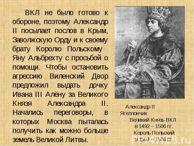 ВКЛ не было готово к обороне, поэтому Александр II посылает послов в Крым, Заволжскую Орду и к своему брату Королю Польскому Яну Альбрехту с просьбой о помощи. Чтобы остановить агрессию Виленский Двор предложил выдать дочку Ивана III Алёну за Велико…