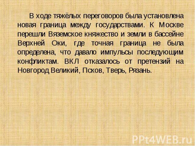 В ходе тяжёлых переговоров была установлена новая граница между государствами. К Москве перешли Вяземское княжество и земли в бассейне Верхней Оки, где точная граница не была определена, что давало импульсы последующим конфликтам. ВКЛ отказалось от …