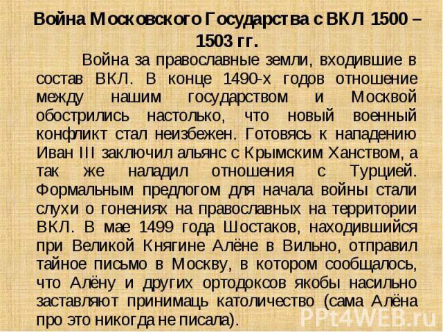 Война за православные земли, входившие в состав ВКЛ. В конце 1490-х годов отношение между нашим государством и Москвой обострились настолько, что новый военный конфликт стал неизбежен. Готовясь к нападению Иван III заключил альянс с Крымским Ханство…